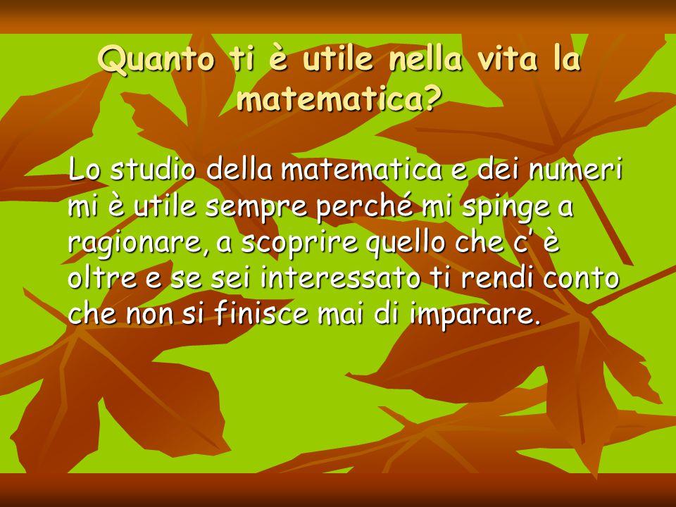 Quanto ti è utile nella vita la matematica? Lo studio della matematica e dei numeri mi è utile sempre perché mi spinge a ragionare, a scoprire quello