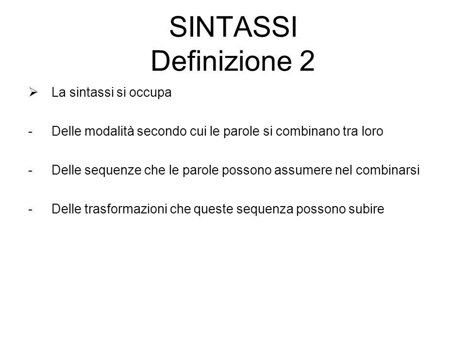 SINTASSI Definizione 2  La sintassi si occupa -Delle modalità secondo cui le parole si combinano tra loro -Delle sequenze che le parole possono assum