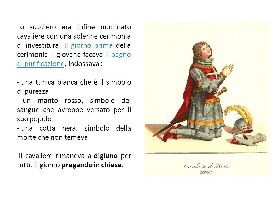 Lo scudiero era infine nominato cavaliere con una solenne cerimonia di investitura. Il giorno prima della cerimonia il giovane faceva il bagno di puri