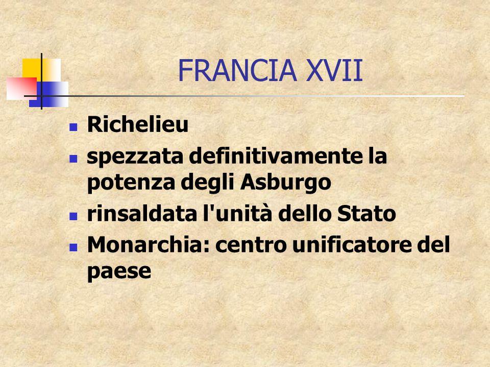 FRANCIA XVII Richelieu spezzata definitivamente la potenza degli Asburgo rinsaldata l unità dello Stato Monarchia: centro unificatore del paese