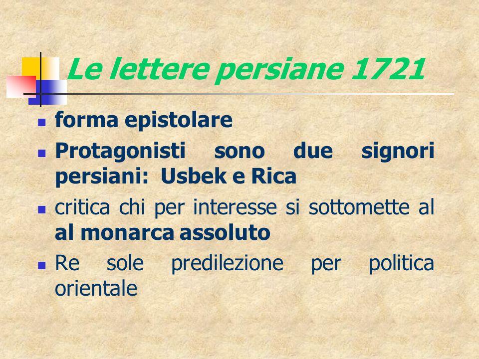 Le lettere persiane 1721 forma epistolare Protagonisti sono due signori persiani: Usbek e Rica critica chi per interesse si sottomette al al monarca assoluto Re sole predilezione per politica orientale