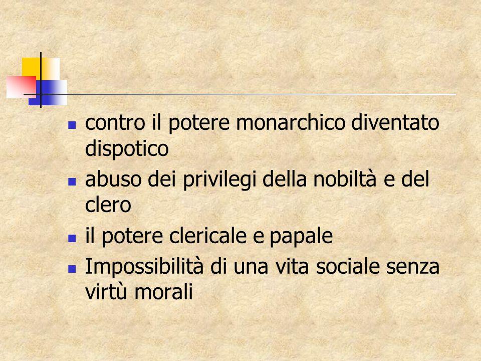 contro il potere monarchico diventato dispotico abuso dei privilegi della nobiltà e del clero il potere clericale e papale Impossibilità di una vita sociale senza virtù morali