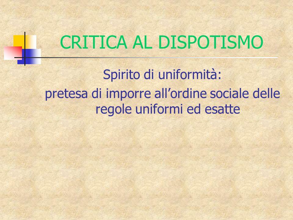 CRITICA AL DISPOTISMO Spirito di uniformità: pretesa di imporre all'ordine sociale delle regole uniformi ed esatte