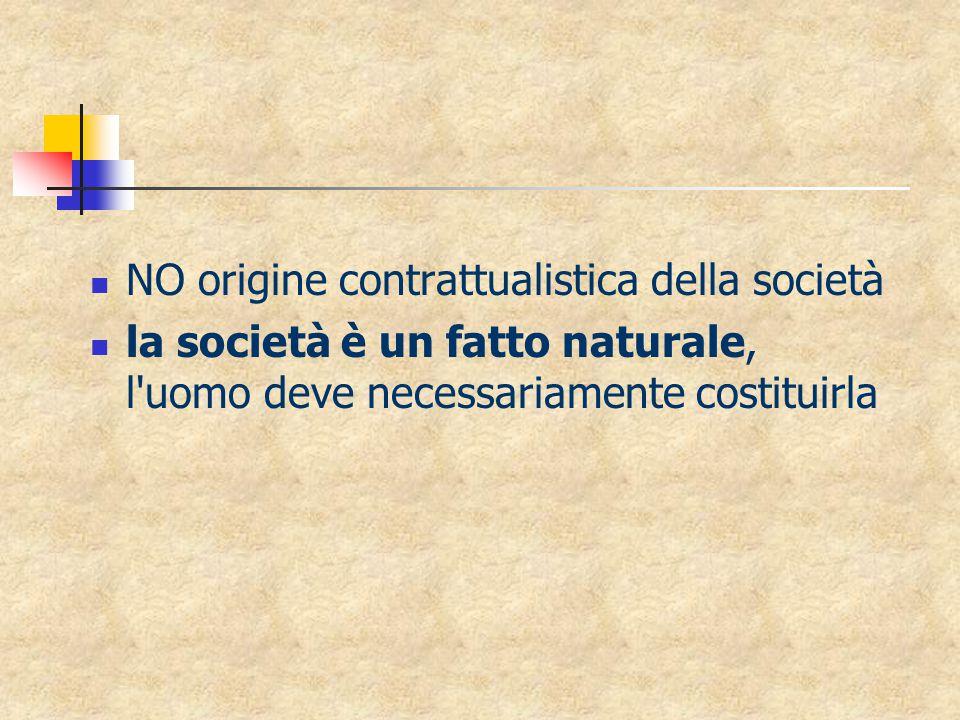 NO origine contrattualistica della società la società è un fatto naturale, l uomo deve necessariamente costituirla
