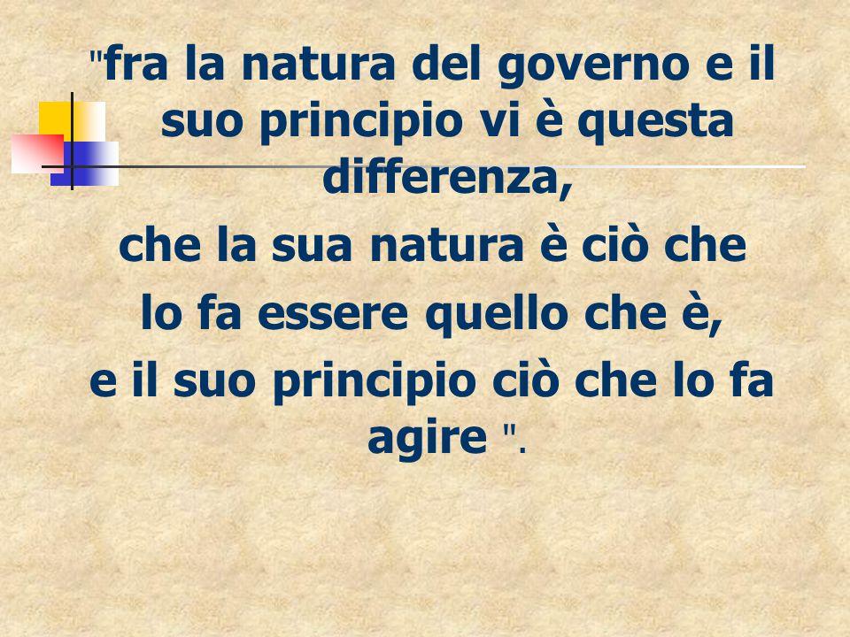 fra la natura del governo e il suo principio vi è questa differenza, che la sua natura è ciò che lo fa essere quello che è, e il suo principio ciò che lo fa agire .