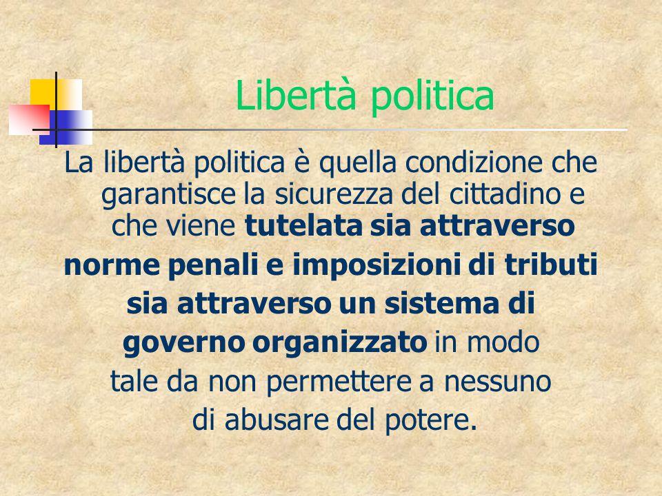 Libertà politica La libertà politica è quella condizione che garantisce la sicurezza del cittadino e che viene tutelata sia attraverso norme penali e imposizioni di tributi sia attraverso un sistema di governo organizzato in modo tale da non permettere a nessuno di abusare del potere.