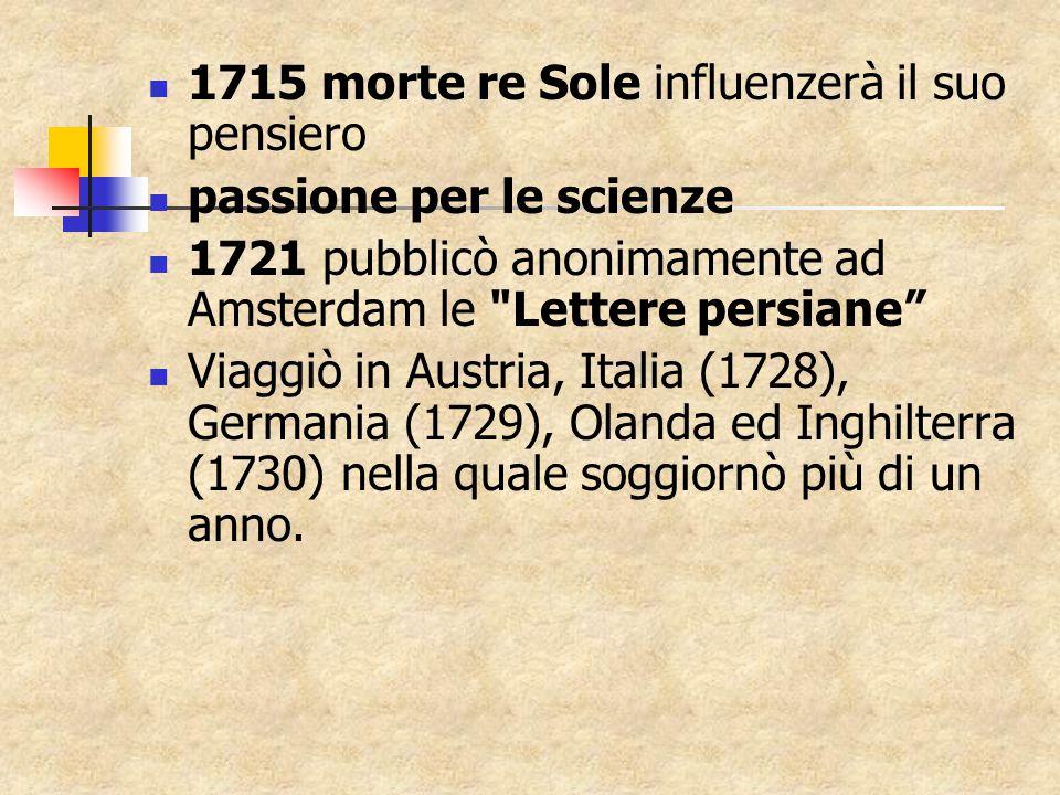1715 morte re Sole influenzerà il suo pensiero passione per le scienze 1721 pubblicò anonimamente ad Amsterdam le Lettere persiane Viaggiò in Austria, Italia (1728), Germania (1729), Olanda ed Inghilterra (1730) nella quale soggiornò più di un anno.