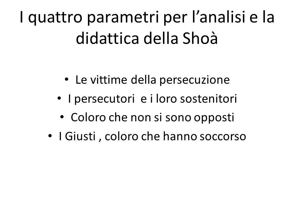 I quattro parametri per l'analisi e la didattica della Shoà Le vittime della persecuzione I persecutori e i loro sostenitori Coloro che non si sono op