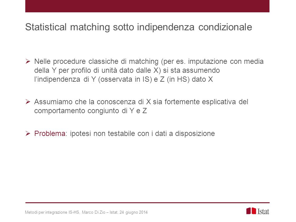Metodi per integrazione IS-HS, Marco Di Zio – Istat, 24 giugno 2014 Un metodo per fare inferenza oltre Indipendenza condizionata (IC)