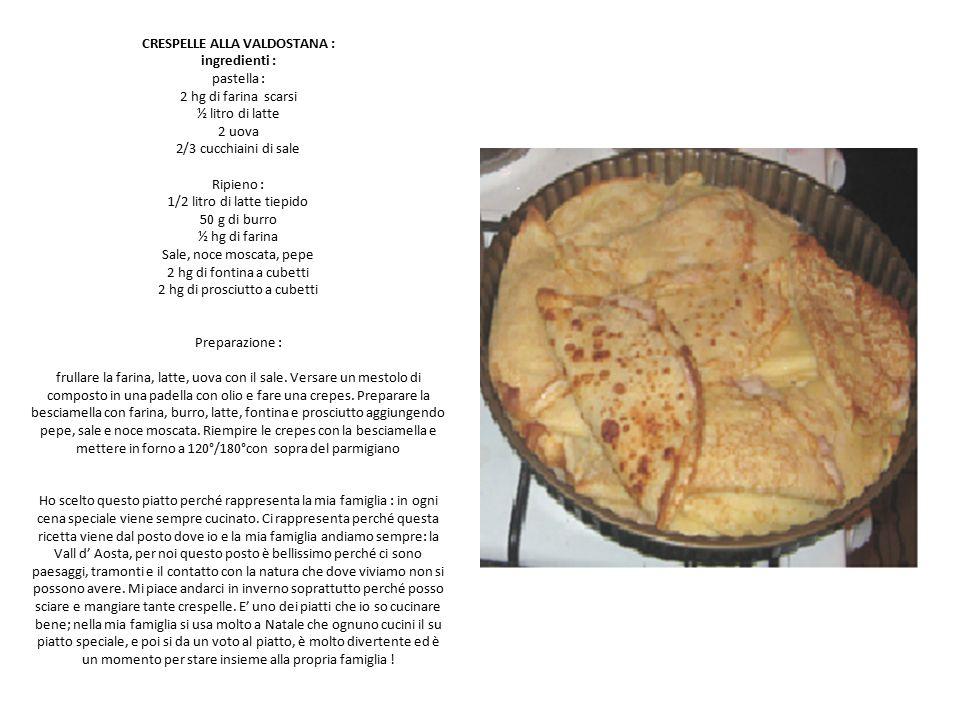 CRESPELLE ALLA VALDOSTANA : ingredienti : pastella : 2 hg di farina scarsi ½ litro di latte 2 uova 2/3 cucchiaini di sale Ripieno : 1/2 litro di latte tiepido 50 g di burro ½ hg di farina Sale, noce moscata, pepe 2 hg di fontina a cubetti 2 hg di prosciutto a cubetti Preparazione : frullare la farina, latte, uova con il sale.