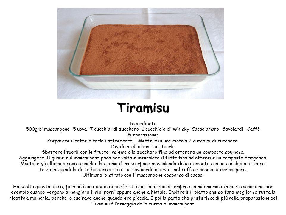 Tiramisu Ingredienti: 500g di mascarpone 5 uova 7 cucchiai di zucchero 1 cucchiaio di Whisky Cacao amaro Savoiardi Caffè Preparazione: Preparare il caffè e farlo raffreddare.