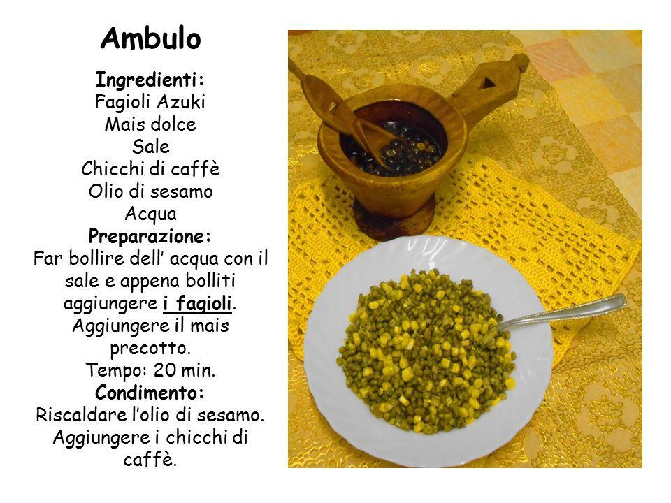 Ambulo Ingredienti: Fagioli Azuki Mais dolce Sale Chicchi di caffè Olio di sesamo Acqua Preparazione: Far bollire dell' acqua con il sale e appena bolliti aggiungere i fagioli.