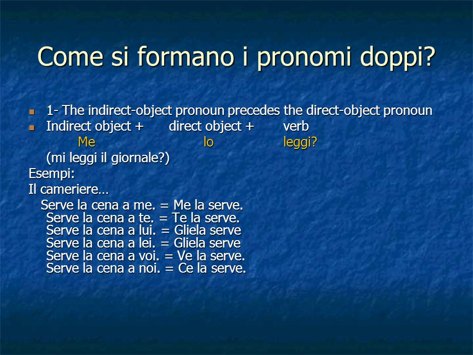 Come si formano i pronomi doppi? 1- The indirect-object pronoun precedes the direct-object pronoun 1- The indirect-object pronoun precedes the direct-
