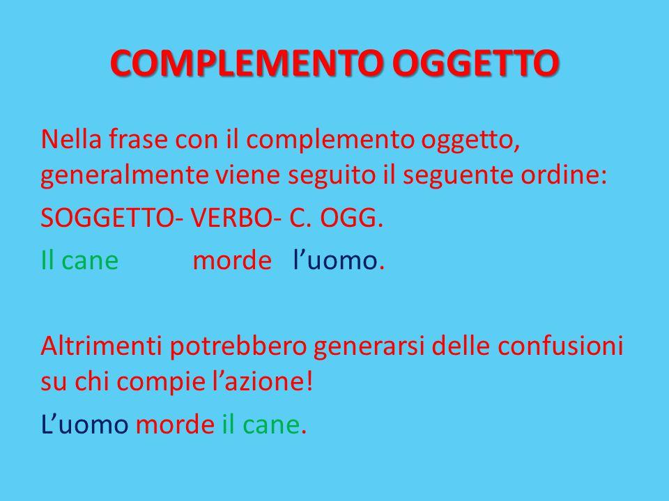COMPLEMENTO OGGETTO Nella frase con il complemento oggetto, generalmente viene seguito il seguente ordine: SOGGETTO- VERBO- C. OGG. Il cane morde l'uo