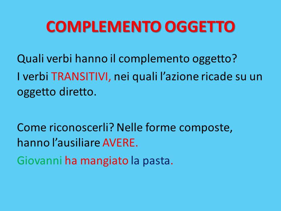 COMPLEMENTO OGGETTO Quali verbi hanno il complemento oggetto? I verbi TRANSITIVI, nei quali l'azione ricade su un oggetto diretto. Come riconoscerli?