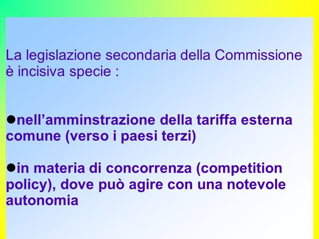 La legislazione secondaria della Commissione è incisiva specie : nell'amminstrazione della tariffa esterna comune (verso i paesi terzi) in materia di concorrenza (competition policy), dove può agire con una notevole autonomia