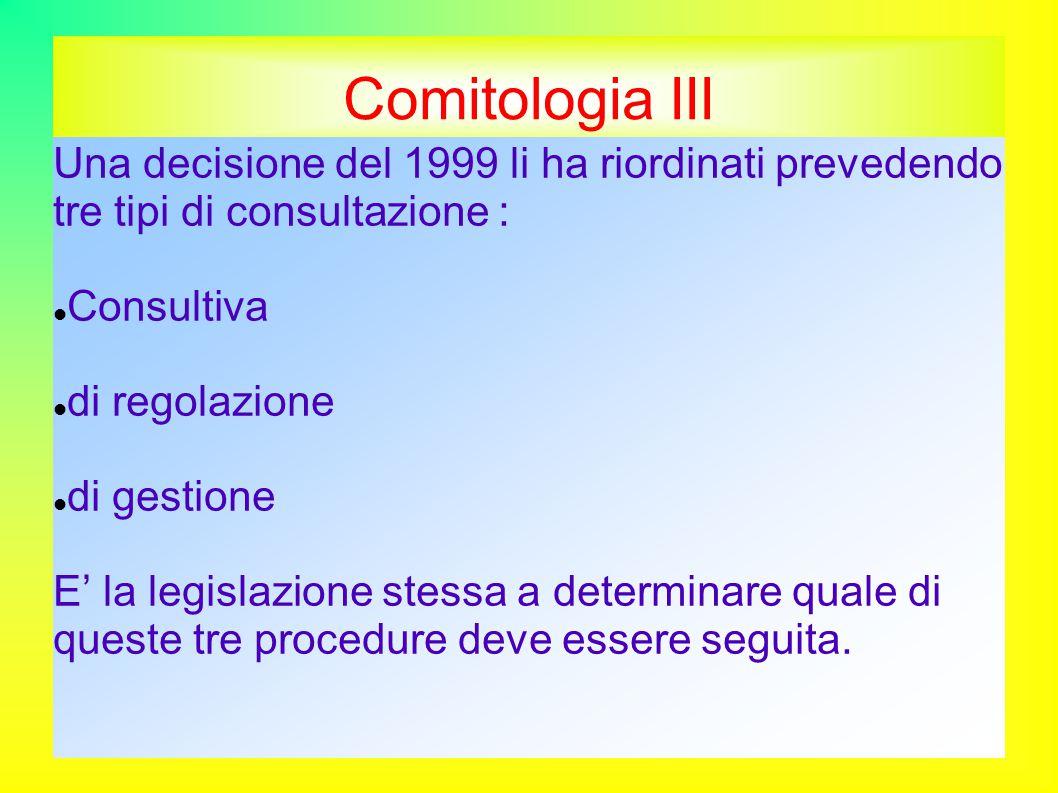 Comitologia III Una decisione del 1999 li ha riordinati prevedendo tre tipi di consultazione : Consultiva di regolazione di gestione E' la legislazione stessa a determinare quale di queste tre procedure deve essere seguita.