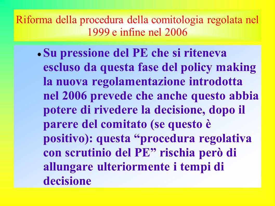 Riforma della procedura della comitologia regolata nel 1999 e infine nel 2006 Su pressione del PE che si riteneva escluso da questa fase del policy making la nuova regolamentazione introdotta nel 2006 prevede che anche questo abbia potere di rivedere la decisione, dopo il parere del comitato (se questo è positivo): questa procedura regolativa con scrutinio del PE rischia però di allungare ulteriormente i tempi di decisione