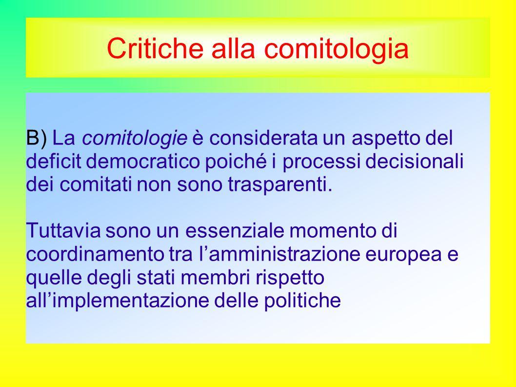 Critiche alla comitologia B) La comitologie è considerata un aspetto del deficit democratico poiché i processi decisionali dei comitati non sono trasparenti.