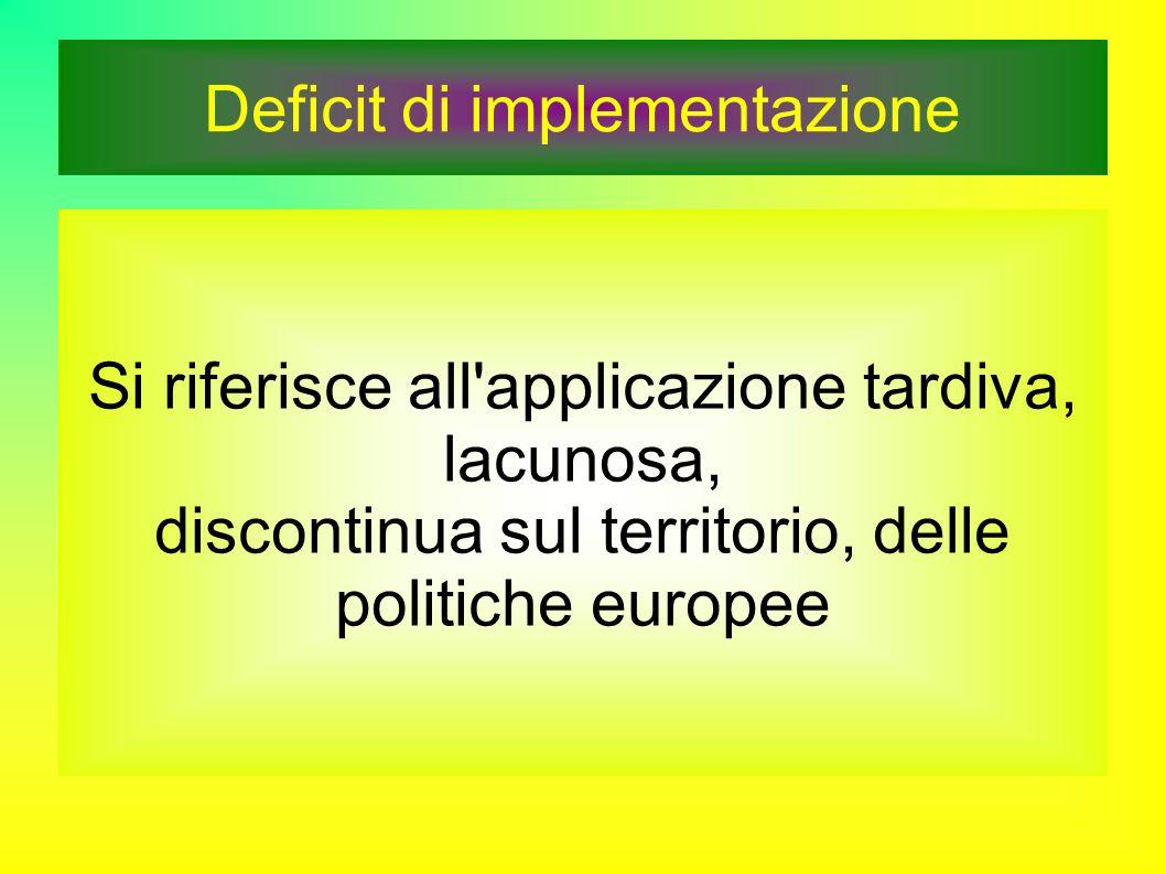 Deficit di implementazione Si riferisce all applicazione tardiva, lacunosa, discontinua sul territorio, delle politiche europee