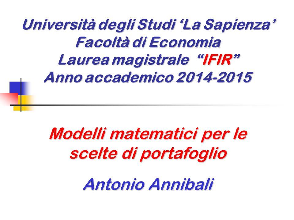 Università degli Studi 'La Sapienza' Facoltà di Economia Laurea magistrale IFIR Anno accademico 2014-2015 Modelli matematici per le scelte di portafoglio Antonio Annibali