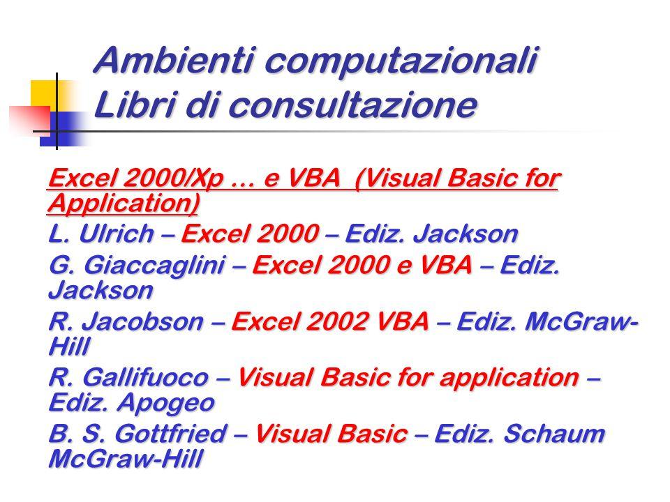 Ambienti computazionali Libri di consultazione Excel 2000/Xp … e VBA (Visual Basic for Application) L. Ulrich – Excel 2000 – Ediz. Jackson G. Giaccagl