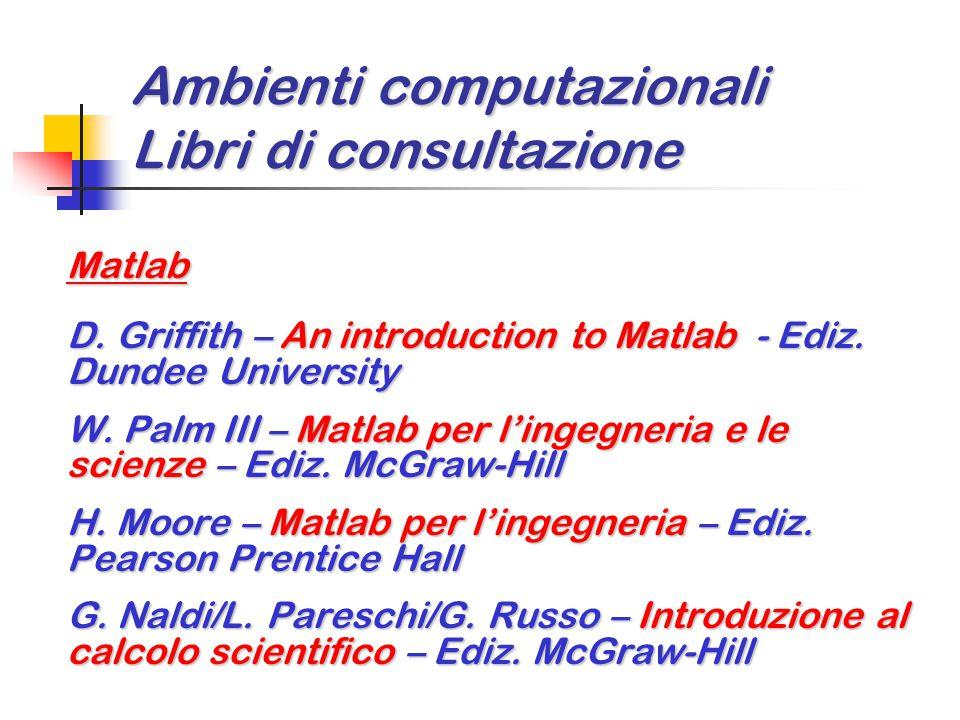 Ambienti computazionali Libri di consultazione Matlab D. Griffith – An introduction to Matlab - Ediz. Dundee University W. Palm III – Matlab per l'ing
