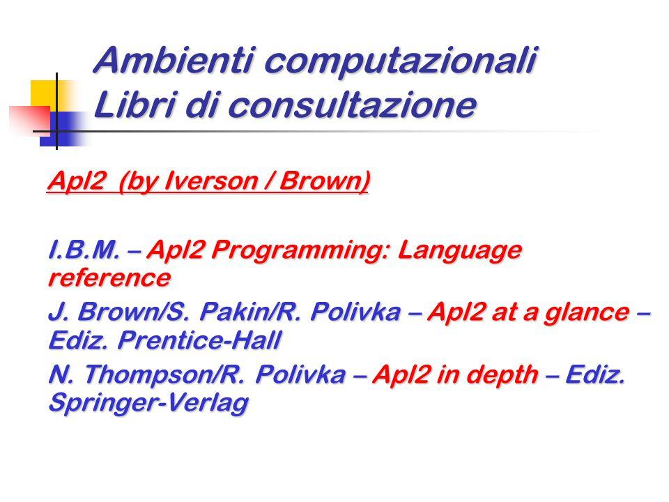 Ambienti computazionali Libri di consultazione Apl2 (by Iverson / Brown) I.B.M. – Apl2 Programming: Language reference J. Brown/S. Pakin/R. Polivka –