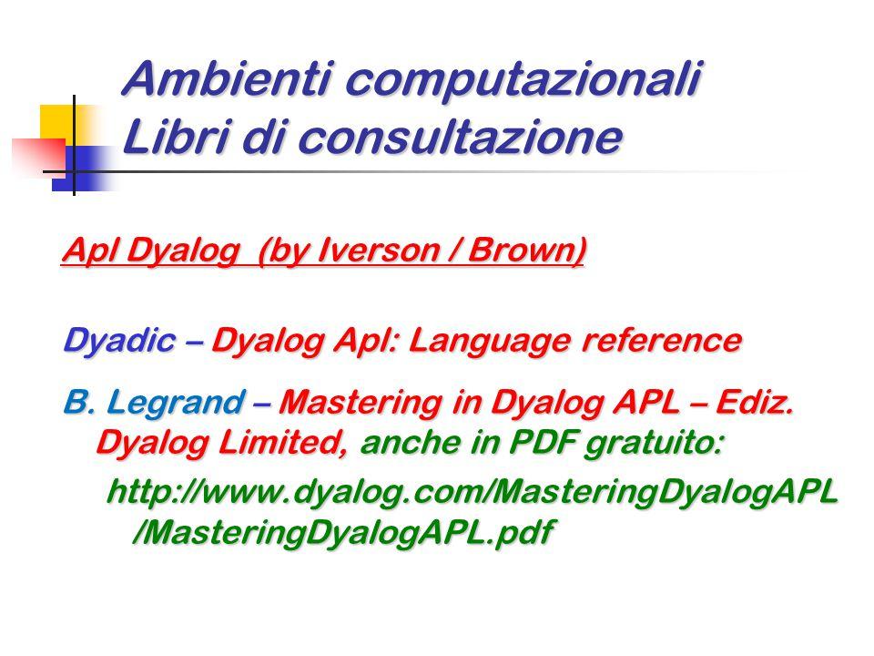 Ambienti computazionali Libri di consultazione Apl Dyalog (by Iverson / Brown) Dyadic – Dyalog Apl: Language reference B. Legrand – Mastering in Dyalo