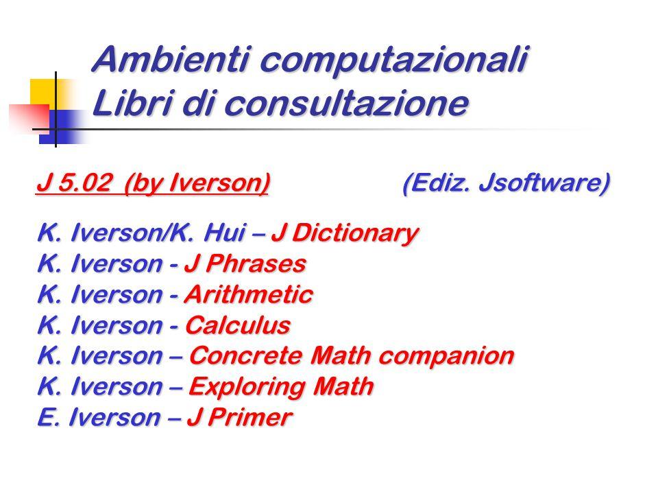 Ambienti computazionali Libri di consultazione J 5.02 (by Iverson) (Ediz. Jsoftware) K. Iverson/K. Hui – J Dictionary K. Iverson - J Phrases K. Iverso