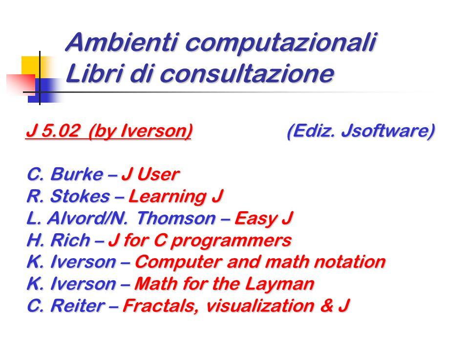 Ambienti computazionali Libri di consultazione J 5.02 (by Iverson) (Ediz. Jsoftware) C. Burke – J User R. Stokes – Learning J L. Alvord/N. Thomson – E