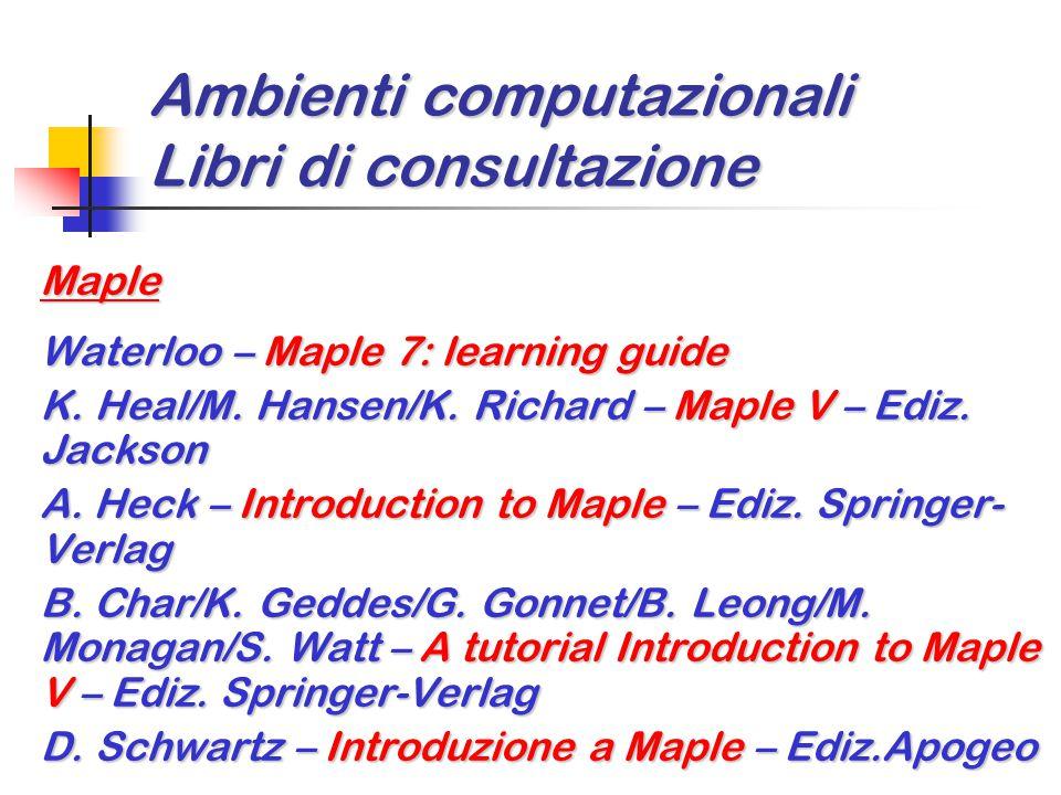 Ambienti computazionali Libri di consultazione Maple Waterloo – Maple 7: learning guide K. Heal/M. Hansen/K. Richard – Maple V – Ediz. Jackson A. Heck