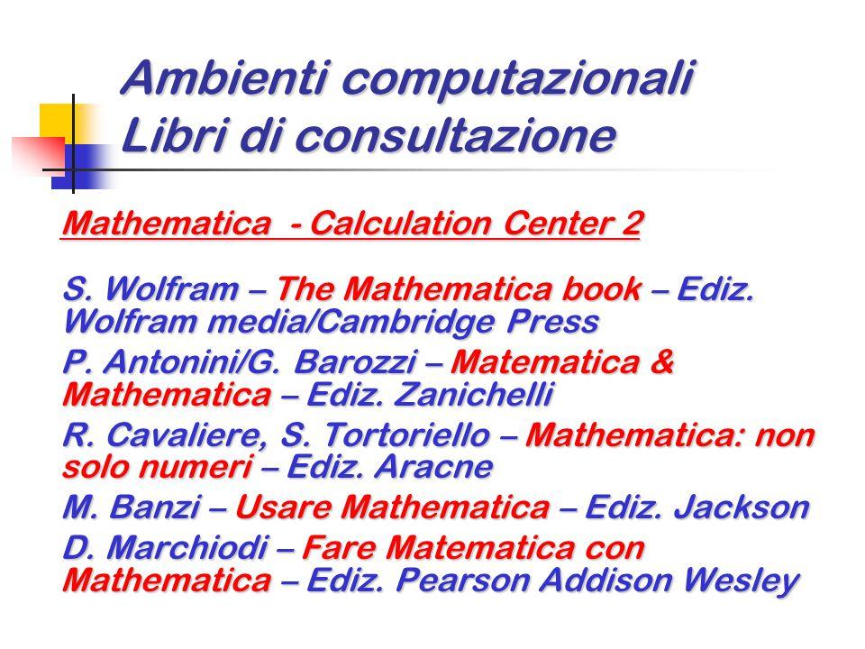 Ambienti computazionali Libri di consultazione Mathematica - Calculation Center 2 S. Wolfram – The Mathematica book – Ediz. Wolfram media/Cambridge Pr