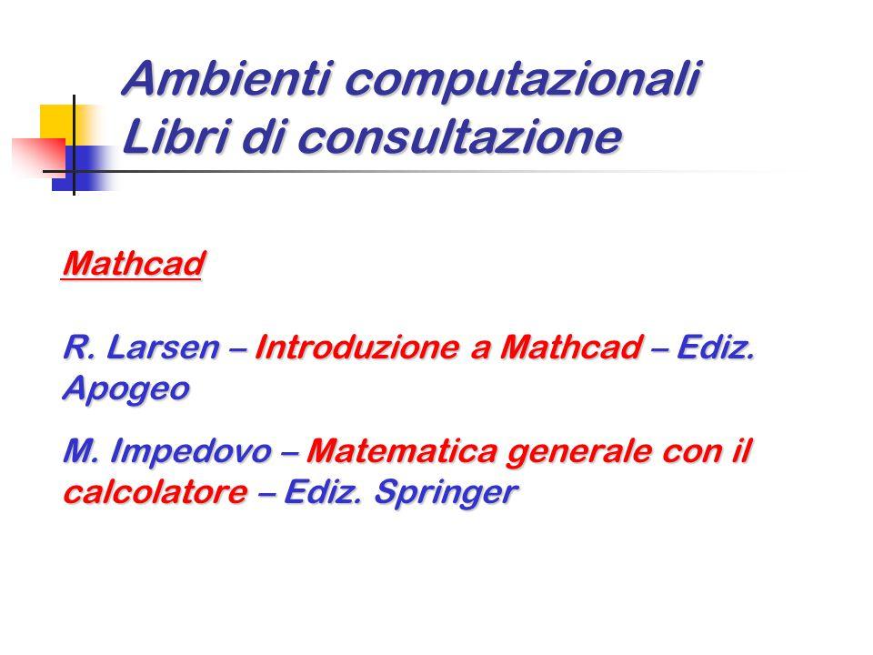 Ambienti computazionali Libri di consultazione Mathcad R. Larsen – Introduzione a Mathcad – Ediz. Apogeo M. Impedovo – Matematica generale con il calc