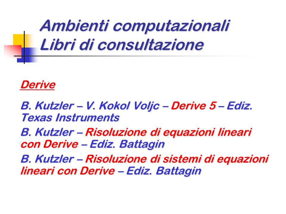 Ambienti computazionali Libri di consultazione Derive B. Kutzler – V. Kokol Voljc – Derive 5 – Ediz. Texas Instruments B. Kutzler – Risoluzione di equ