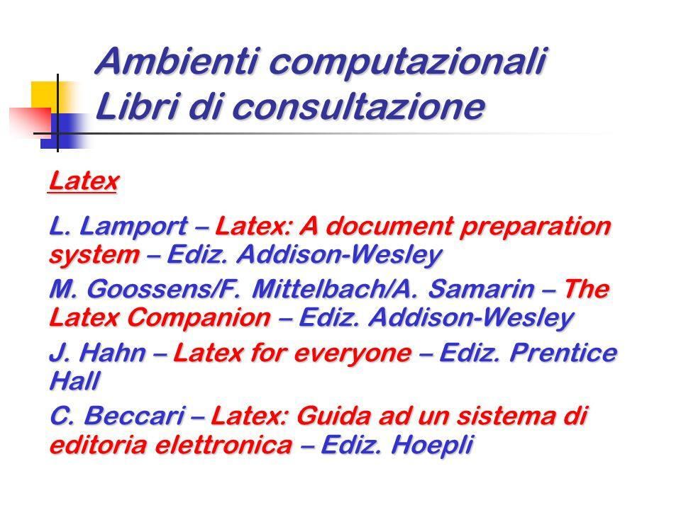 Ambienti computazionali Libri di consultazione Latex L. Lamport – Latex: A document preparation system – Ediz. Addison-Wesley M. Goossens/F. Mittelbac