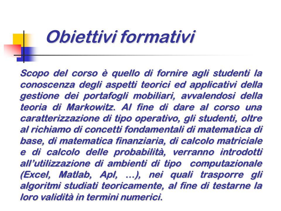 Obiettivi formativi Scopo del corso è quello di fornire agli studenti la conoscenza degli aspetti teorici ed applicativi della gestione dei portafogli mobiliari, avvalendosi della teoria di Markowitz.