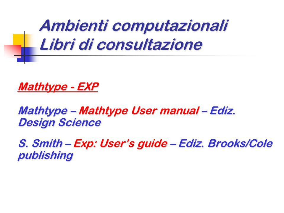Ambienti computazionali Libri di consultazione Mathtype - EXP Mathtype – Mathtype User manual – Ediz. Design Science S. Smith – Exp: User's guide – Ed