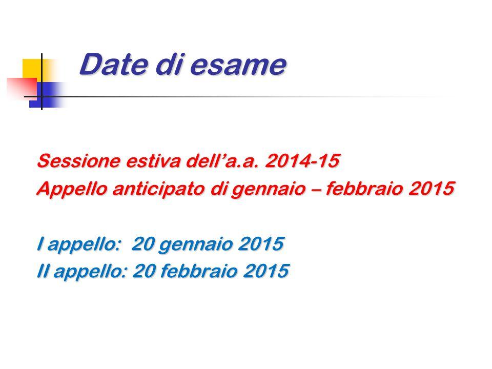 Date di esame Sessione estiva dell'a.a. 2014-15 Appello anticipato di gennaio – febbraio 2015 I appello: 20 gennaio 2015 II appello: 20 febbraio 2015