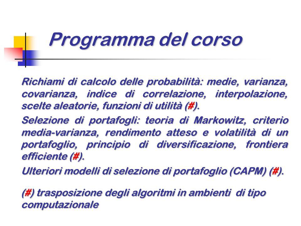 Programma del corso Richiami di calcolo delle probabilità: medie, varianza, covarianza, indice di correlazione, interpolazione, scelte aleatorie, funzioni di utilità (#).