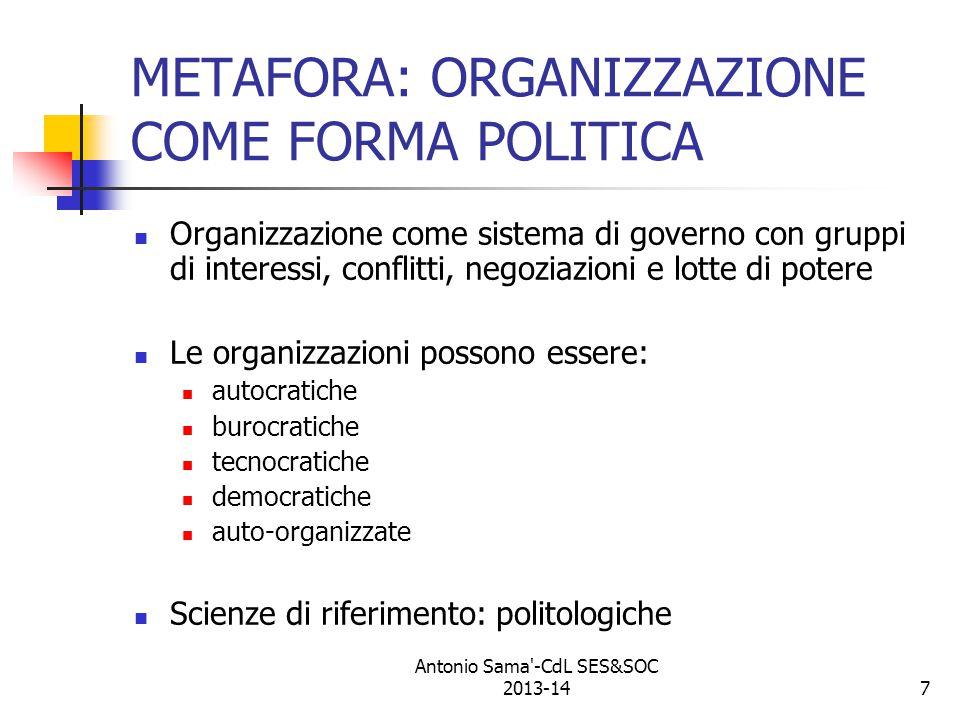 7 METAFORA: ORGANIZZAZIONE COME FORMA POLITICA Organizzazione come sistema di governo con gruppi di interessi, conflitti, negoziazioni e lotte di potere Le organizzazioni possono essere: autocratiche burocratiche tecnocratiche democratiche auto-organizzate Scienze di riferimento: politologiche Antonio Sama -CdL SES&SOC 2013-14