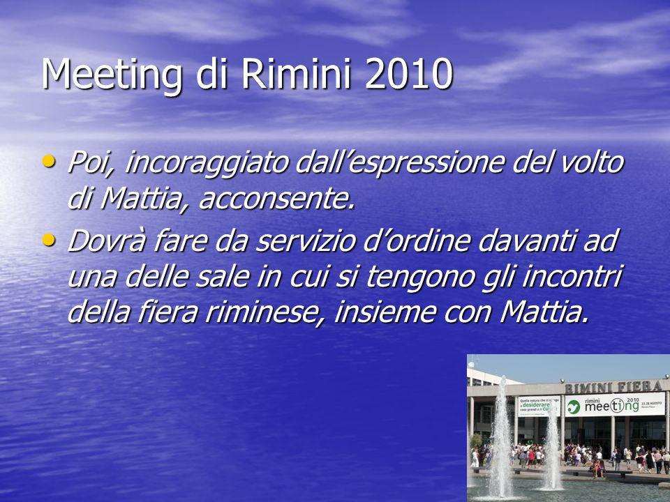 Meeting di Rimini 2010 Poi, incoraggiato dall'espressione del volto di Mattia, acconsente. Poi, incoraggiato dall'espressione del volto di Mattia, acc