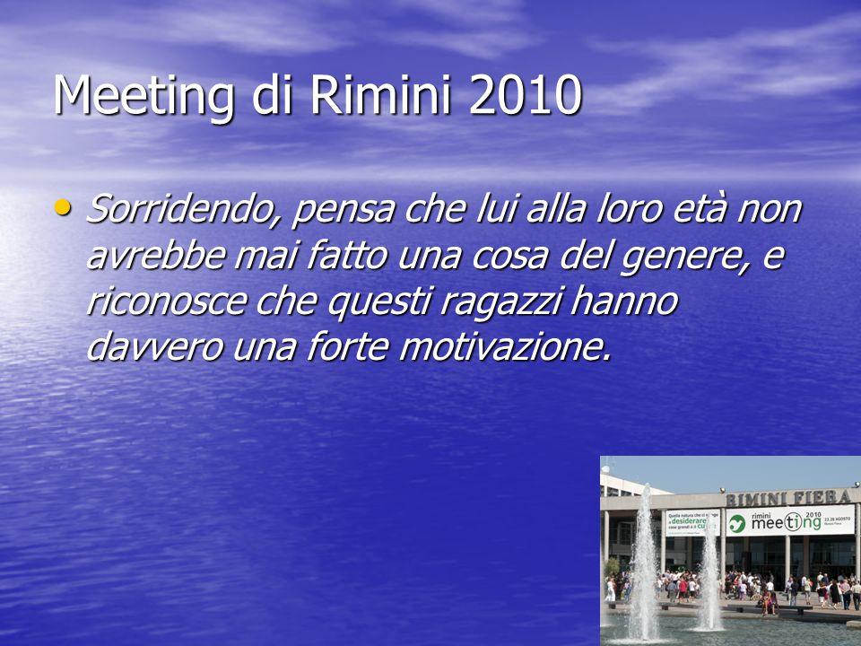 Meeting di Rimini 2010 Sorridendo, pensa che lui alla loro età non avrebbe mai fatto una cosa del genere, e riconosce che questi ragazzi hanno davvero