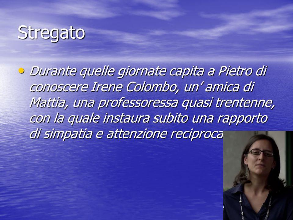 Stregato Durante quelle giornate capita a Pietro di conoscere Irene Colombo, un' amica di Mattia, una professoressa quasi trentenne, con la quale inst