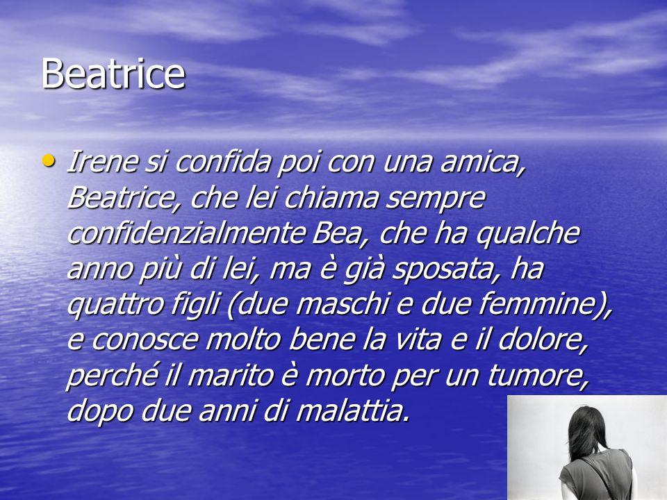 Beatrice Irene si confida poi con una amica, Beatrice, che lei chiama sempre confidenzialmente Bea, che ha qualche anno più di lei, ma è già sposata,