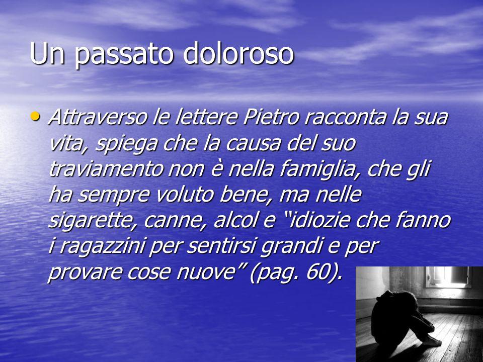 Un passato doloroso Attraverso le lettere Pietro racconta la sua vita, spiega che la causa del suo traviamento non è nella famiglia, che gli ha sempre