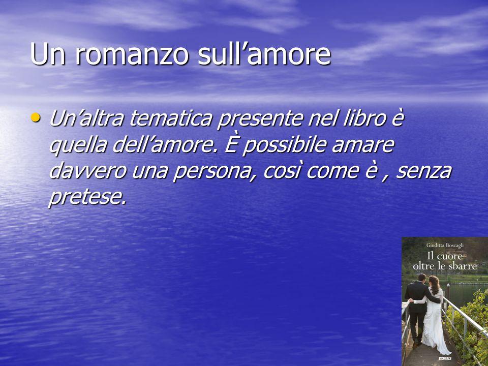Un romanzo sull'amore Un'altra tematica presente nel libro è quella dell'amore. È possibile amare davvero una persona, così come è, senza pretese. Un'