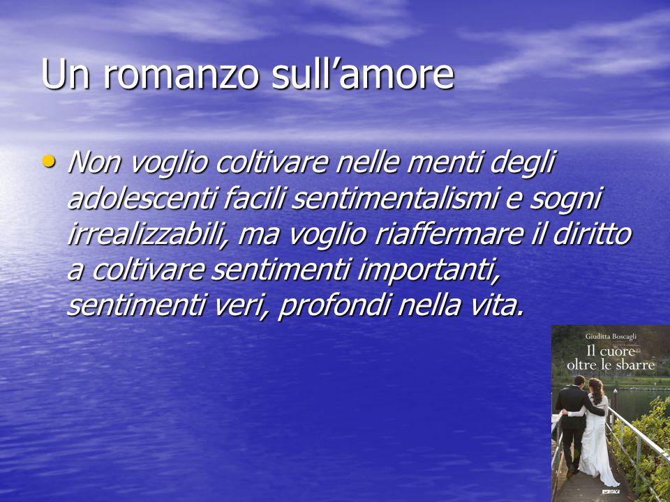 Un romanzo sull'amore Non voglio coltivare nelle menti degli adolescenti facili sentimentalismi e sogni irrealizzabili, ma voglio riaffermare il dirit