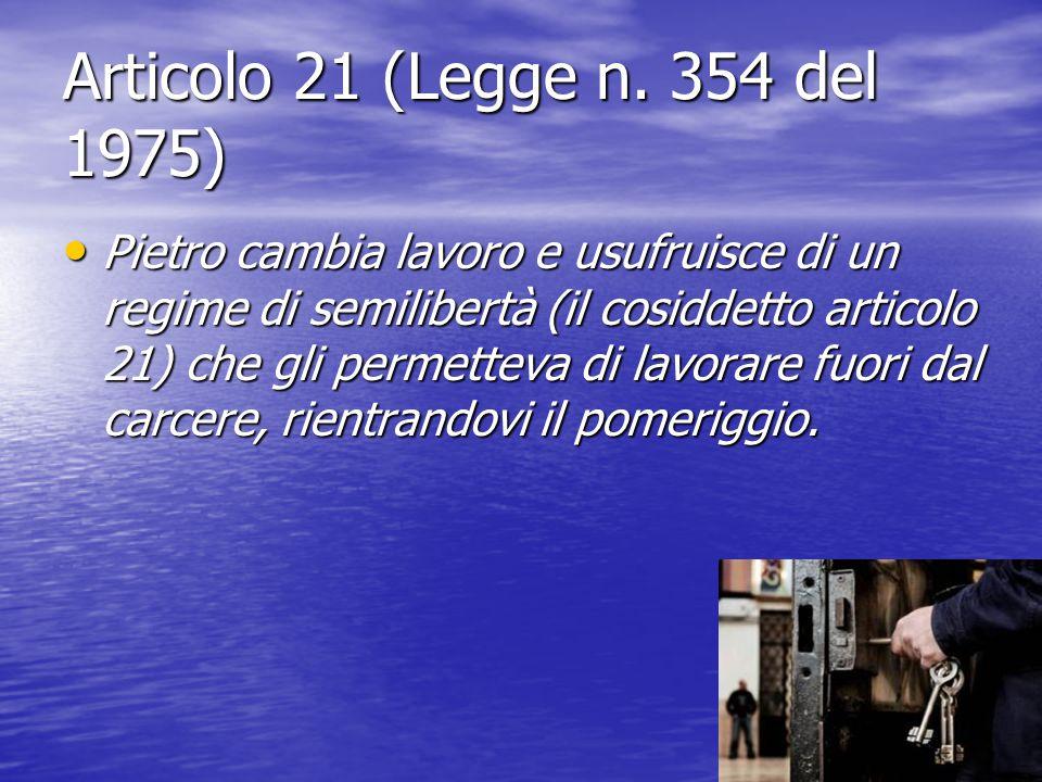 Articolo 21 (Legge n. 354 del 1975) Pietro cambia lavoro e usufruisce di un regime di semilibertà (il cosiddetto articolo 21) che gli permetteva di la