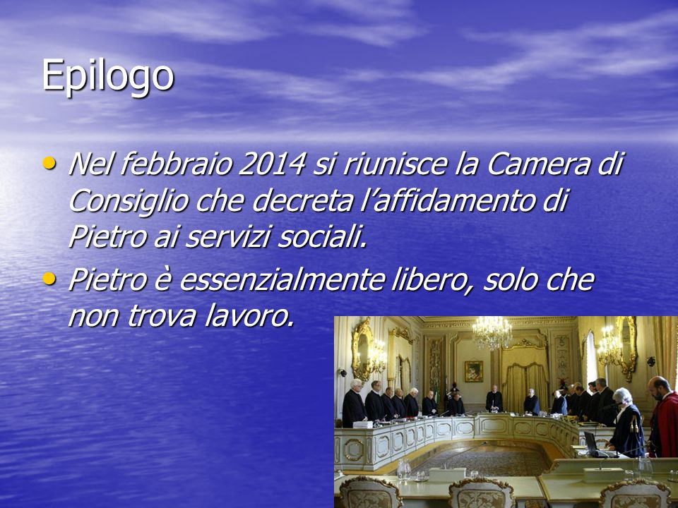 Epilogo Nel febbraio 2014 si riunisce la Camera di Consiglio che decreta l'affidamento di Pietro ai servizi sociali. Nel febbraio 2014 si riunisce la